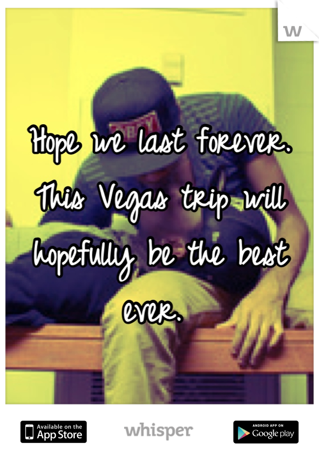 Hope we last forever. This Vegas trip will hopefully be the best ever.