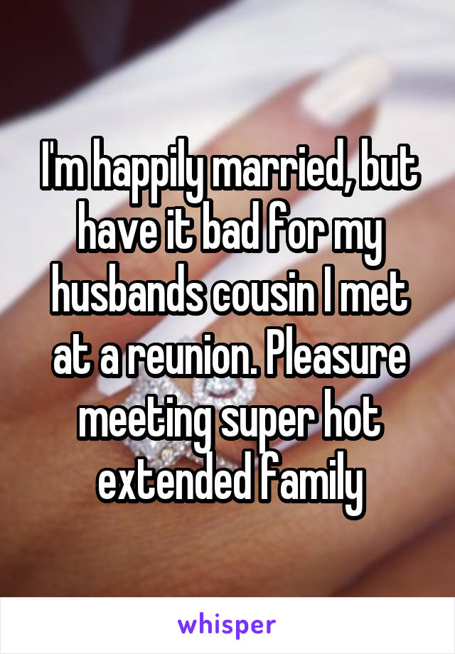 I'm happily married, but have it bad for my husbands cousin I met at a reunion. Pleasure meeting super hot extended family
