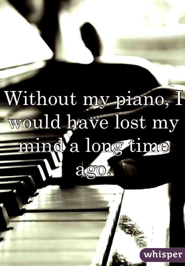 Without my piano, I would have lost my mind a long time ago.