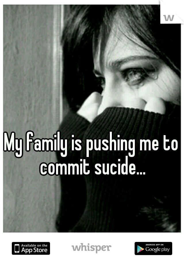 My family is pushing me to commit sucide...