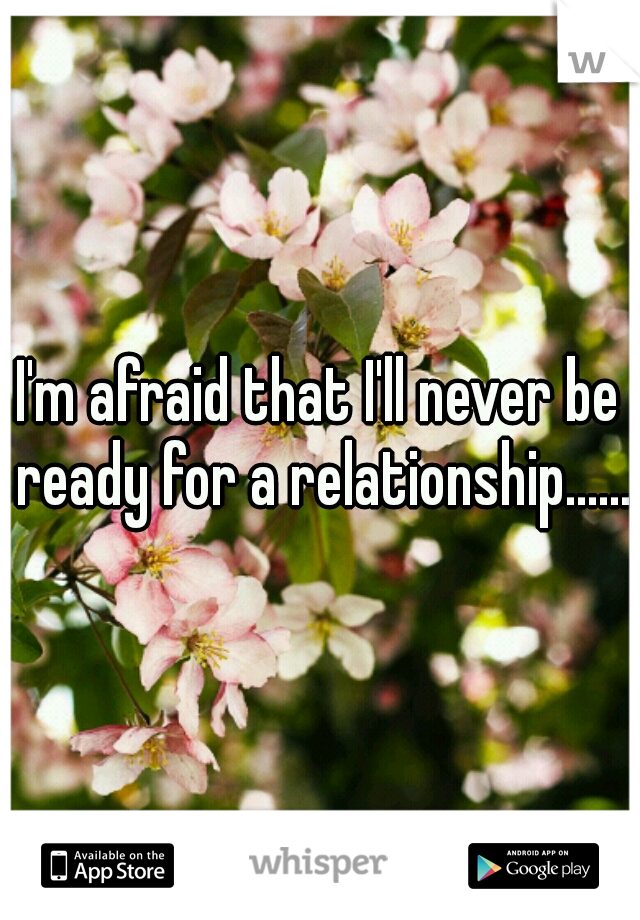 I'm afraid that I'll never be ready for a relationship.......