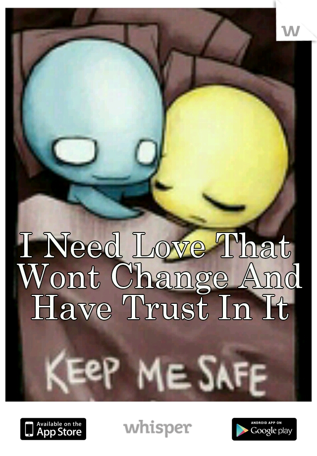 I Need Love That Wont Change And Have Trust In It