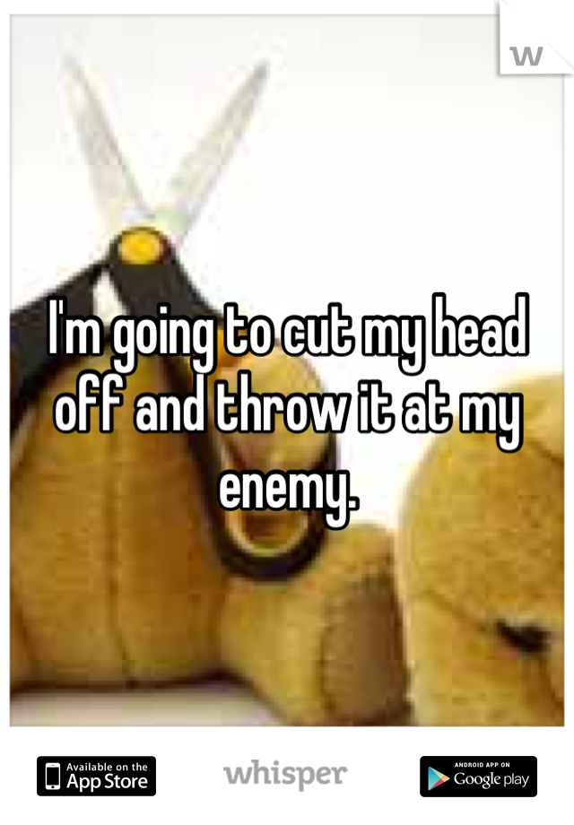 I'm going to cut my head off and throw it at my enemy.