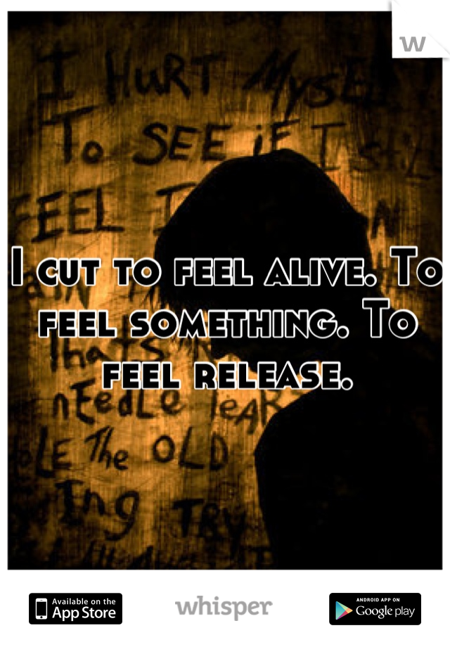 I cut to feel alive. To feel something. To feel release.