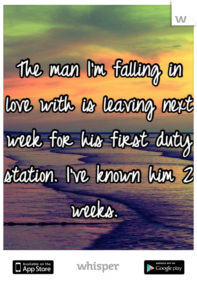 The man I'm falling in love with is leaving next week for his first duty station. I've known him 2 weeks.