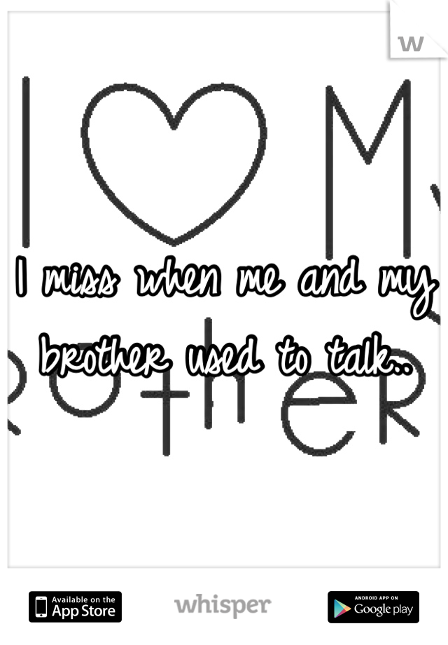 I miss when me and my brother used to talk..