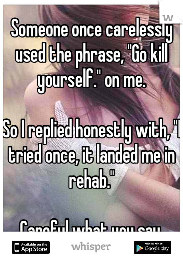 """Someone once carelessly used the phrase, """"Go kill yourself."""" on me.  So I replied honestly with, """"I tried once, it landed me in rehab.""""  Careful what you say."""