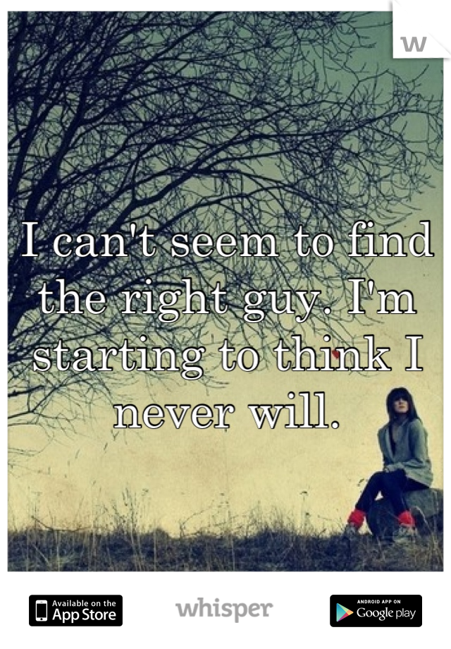 I can't seem to find the right guy. I'm starting to think I never will.