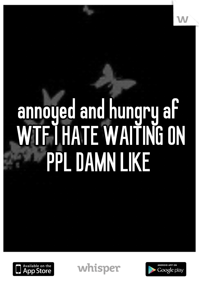 annoyed and hungry af WTF I HATE WAITING ON PPL DAMN LIKE