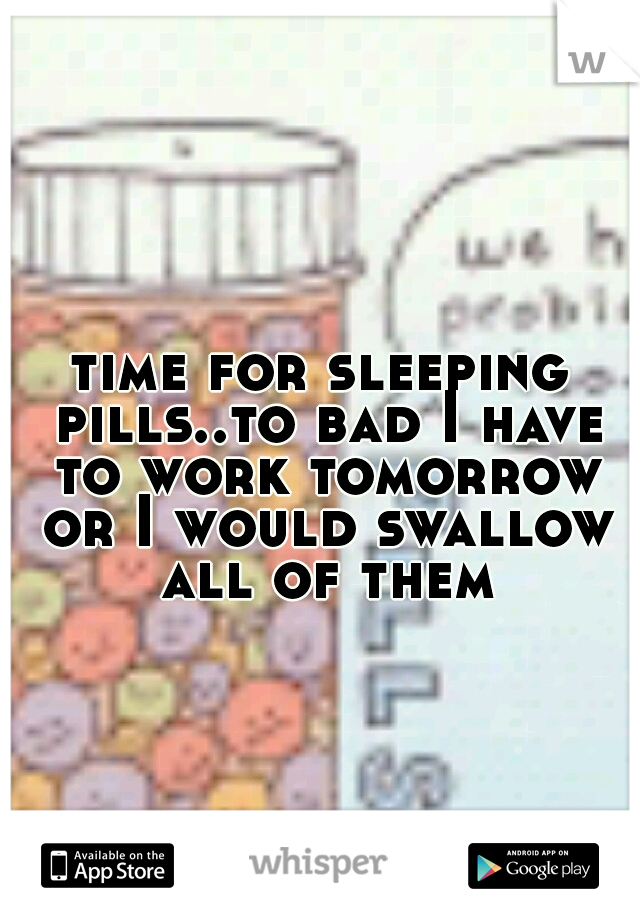 time for sleeping pills..to bad I have to work tomorrow or I would swallow all of them