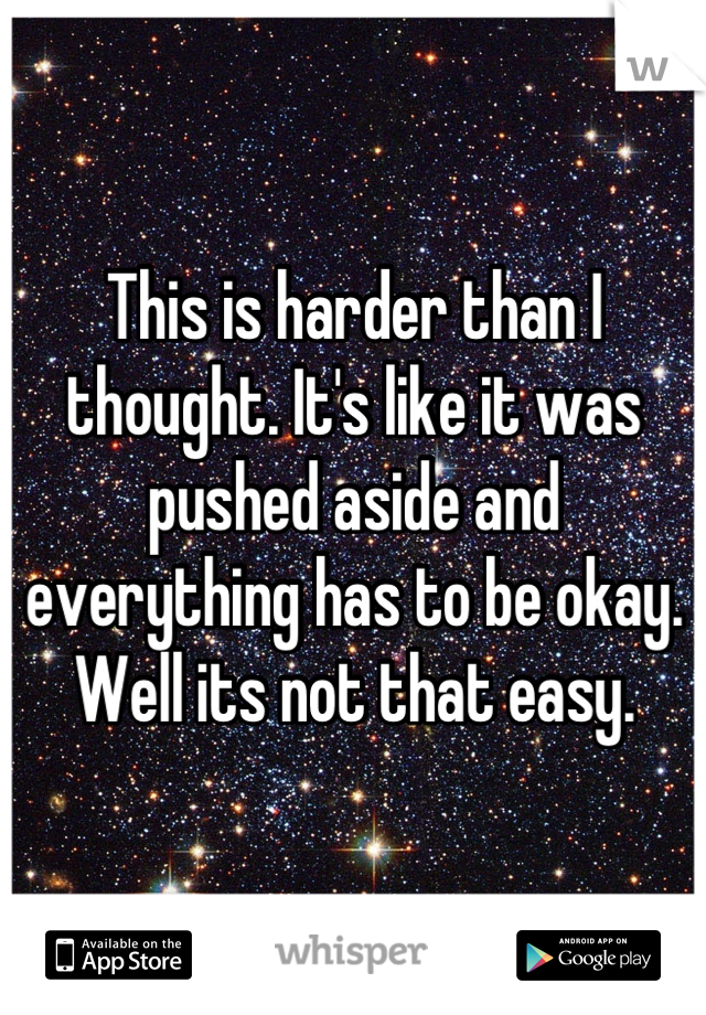This is harder than I thought. It's like it was pushed aside and everything has to be okay. Well its not that easy.