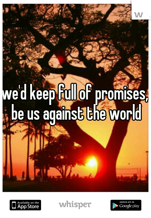 we'd keep full of promises, be us against the world