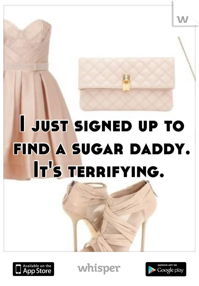 I just signed up to find a sugar daddy. It's terrifying.
