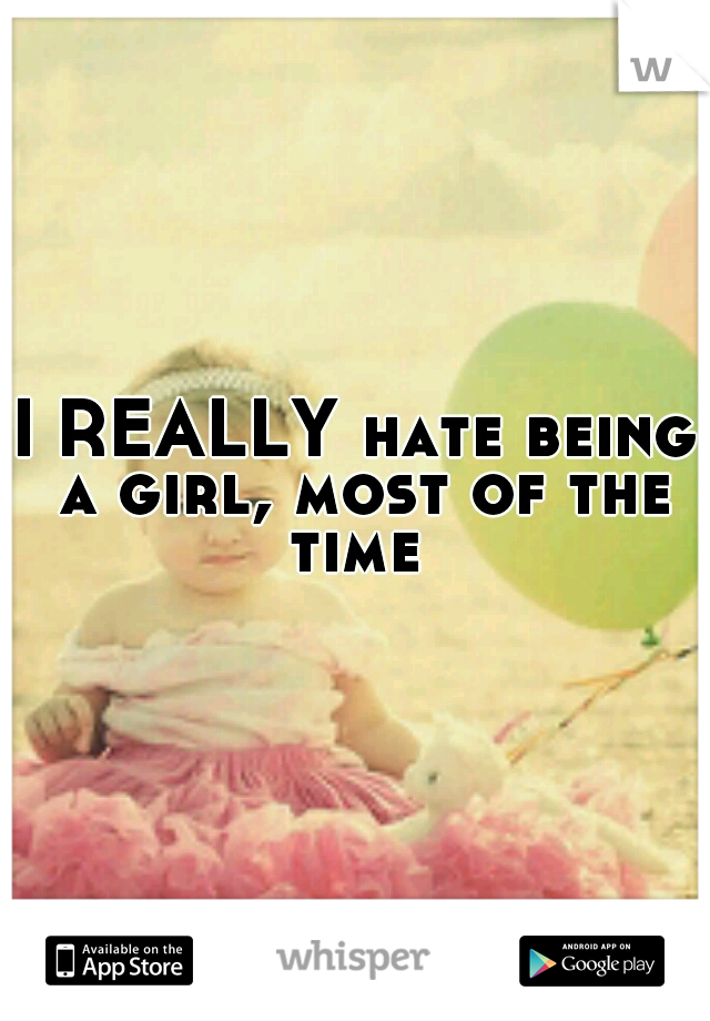 I REALLY hate being a girl, most of the time