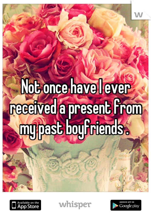 Not once have I ever received a present from my past boyfriends .