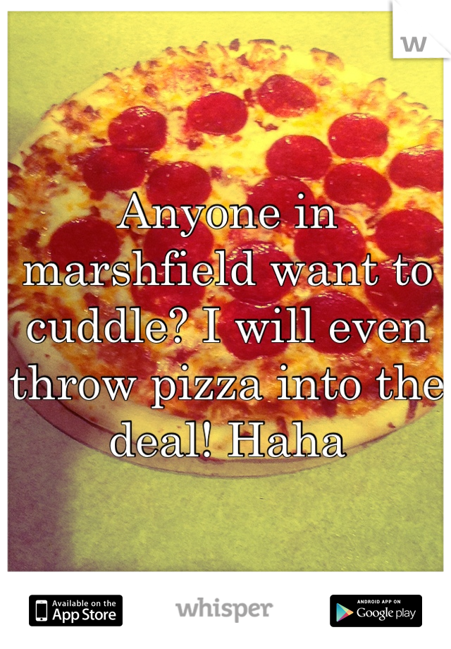 Anyone in marshfield want to cuddle? I will even throw pizza into the deal! Haha