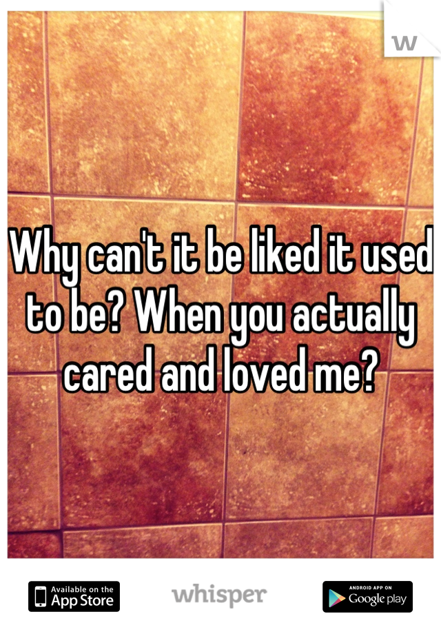 Why can't it be liked it used to be? When you actually cared and loved me?