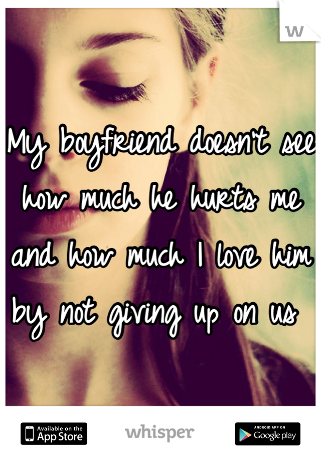 My boyfriend doesn't see how much he hurts me and how much I love him by not giving up on us