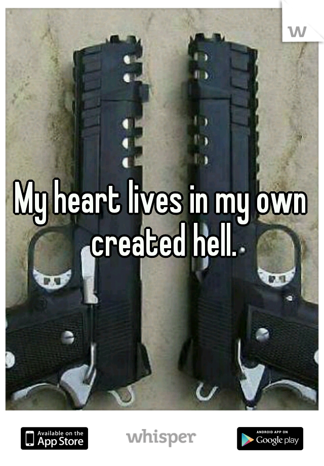 My heart lives in my own created hell.