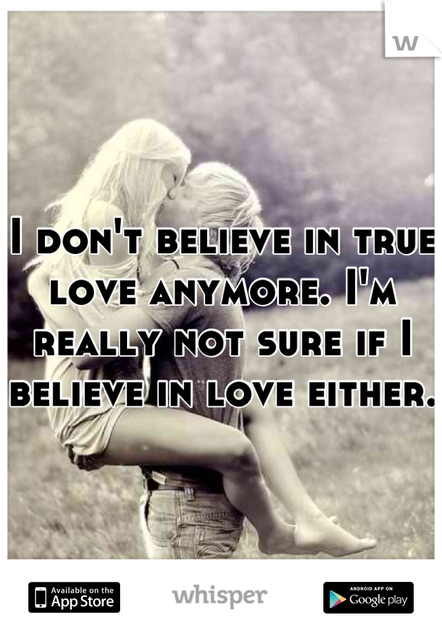 I don't believe in true love anymore. I'm really not sure if I believe in love either.
