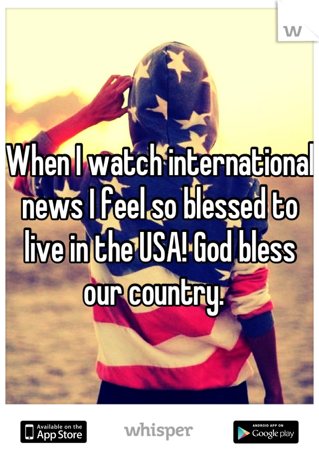 When I watch international news I feel so blessed to live in the USA! God bless our country.