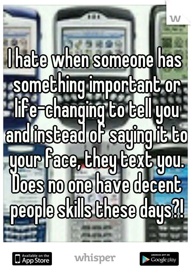 I hate when someone has something important or life-changing to tell you and instead of saying it to your face, they text you. Does no one have decent people skills these days?!
