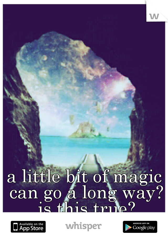 a little bit of magic can go a long way? is this true?