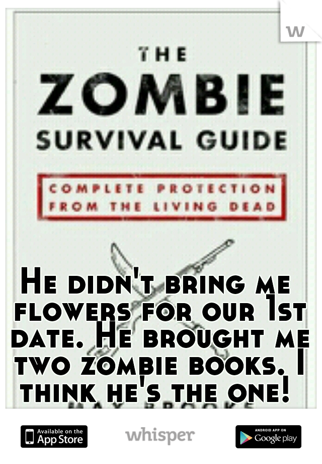 He didn't bring me flowers for our 1st date. He brought me two zombie books. I think he's the one!