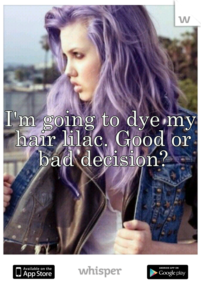 I'm going to dye my hair lilac. Good or bad decision?