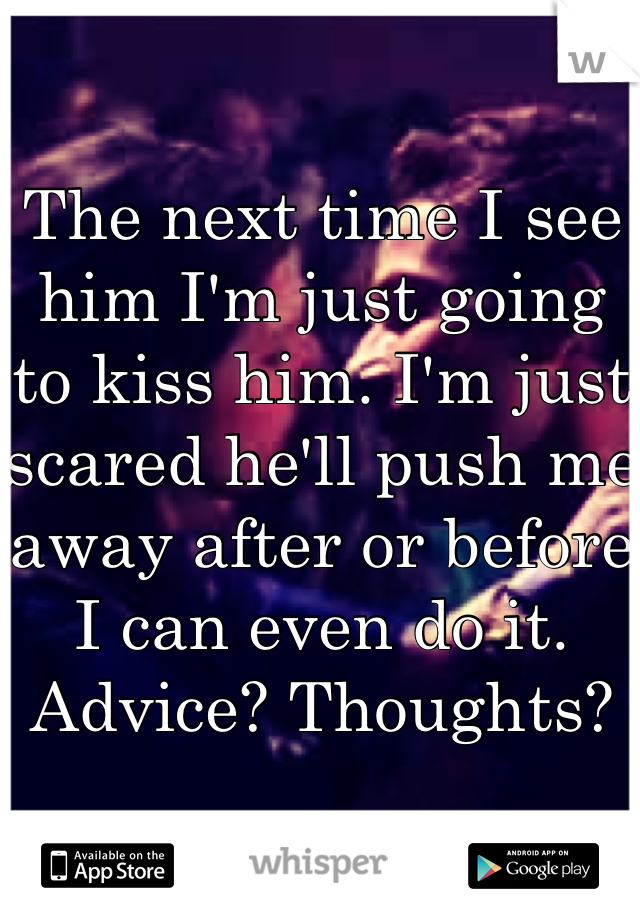 The next time I see him I'm just going to kiss him. I'm just scared he'll push me away after or before I can even do it. Advice? Thoughts?