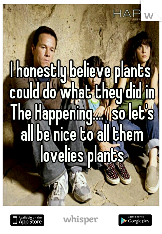 I honestly believe plants could do what they did in The Happening.... so let's all be nice to all them lovelies plants
