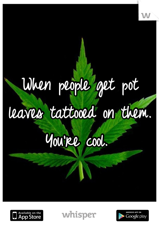 When people get pot leaves tattooed on them. You're cool.