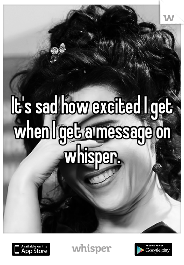 It's sad how excited I get when I get a message on whisper.