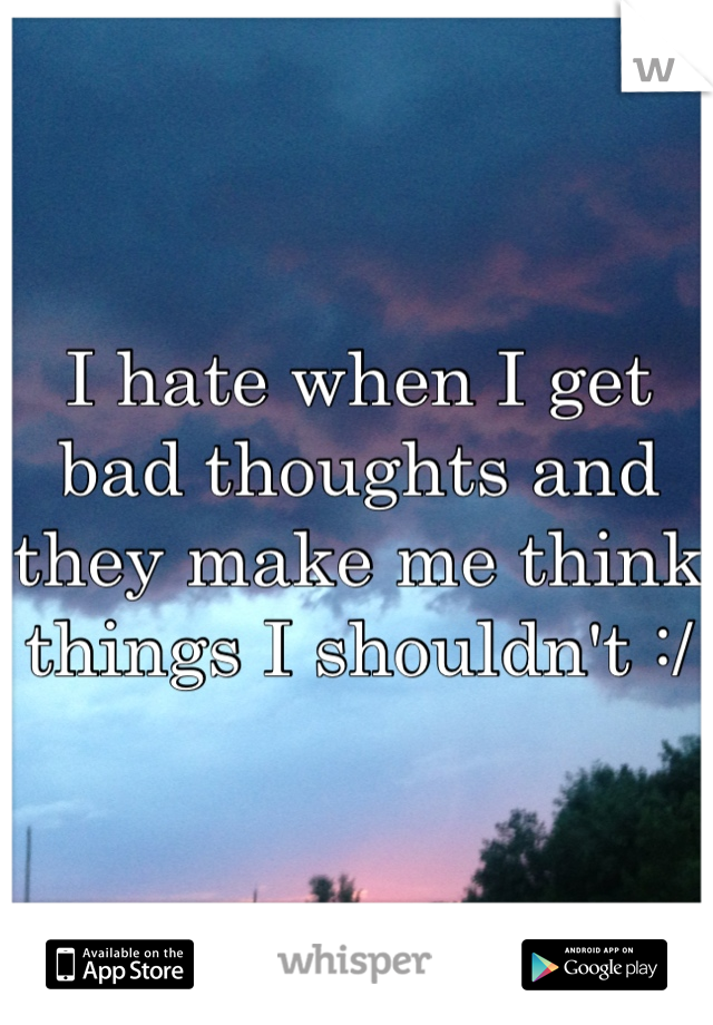 I hate when I get bad thoughts and they make me think things I shouldn't :/