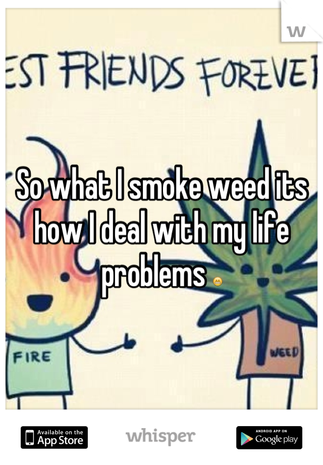 So what I smoke weed its how I deal with my life problems 😁
