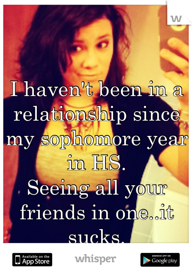 I haven't been in a relationship since  my sophomore year in HS.  Seeing all your friends in one..it sucks.  Single Girl Probs:/