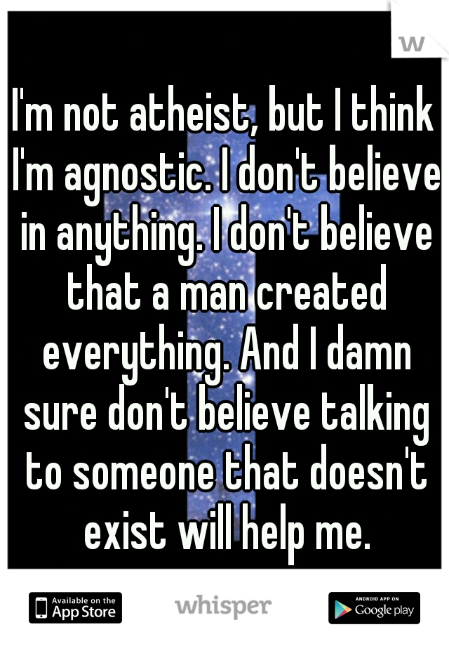 I'm not atheist, but I think I'm agnostic. I don't believe in anything. I don't believe that a man created everything. And I damn sure don't believe talking to someone that doesn't exist will help me.
