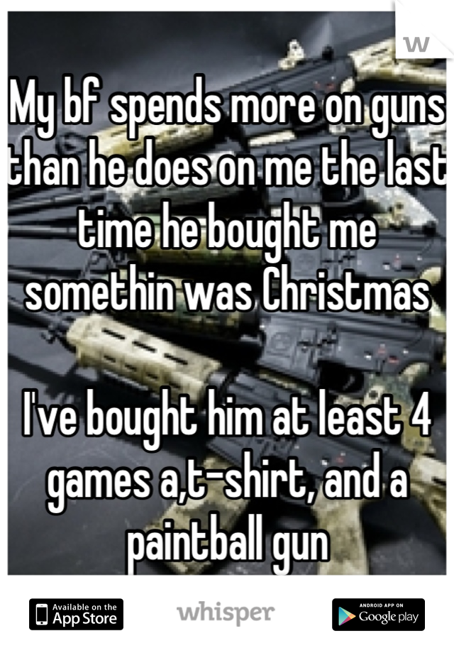 My bf spends more on guns than he does on me the last time he bought me somethin was Christmas   I've bought him at least 4 games a,t-shirt, and a paintball gun