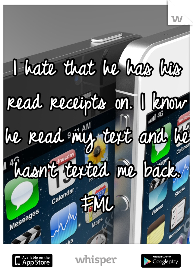 I hate that he has his read receipts on. I know he read my text and he hasn't texted me back. FML