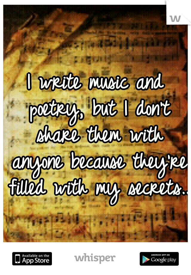 I write music and poetry, but I don't share them with anyone because they're filled with my secrets..