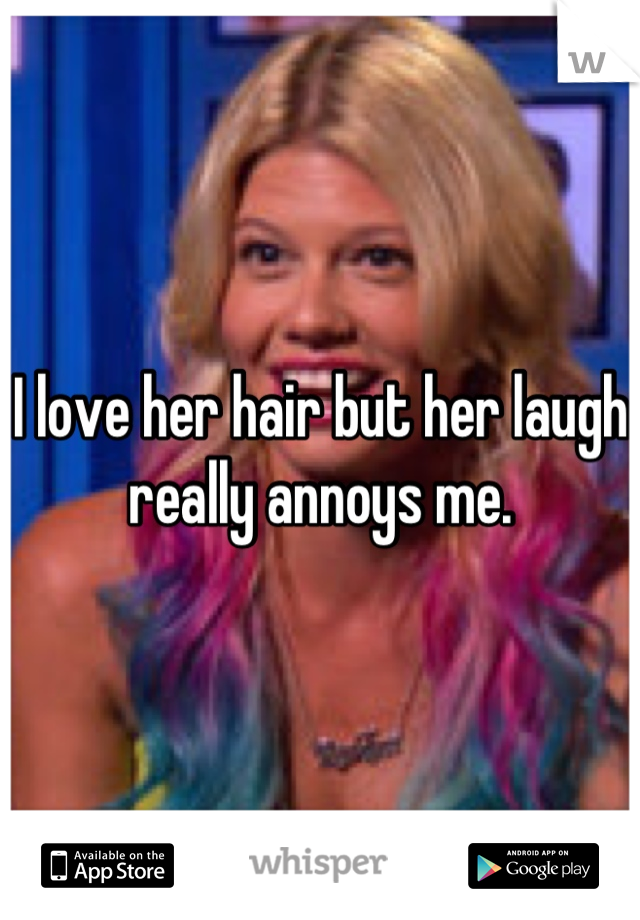 I love her hair but her laugh really annoys me.