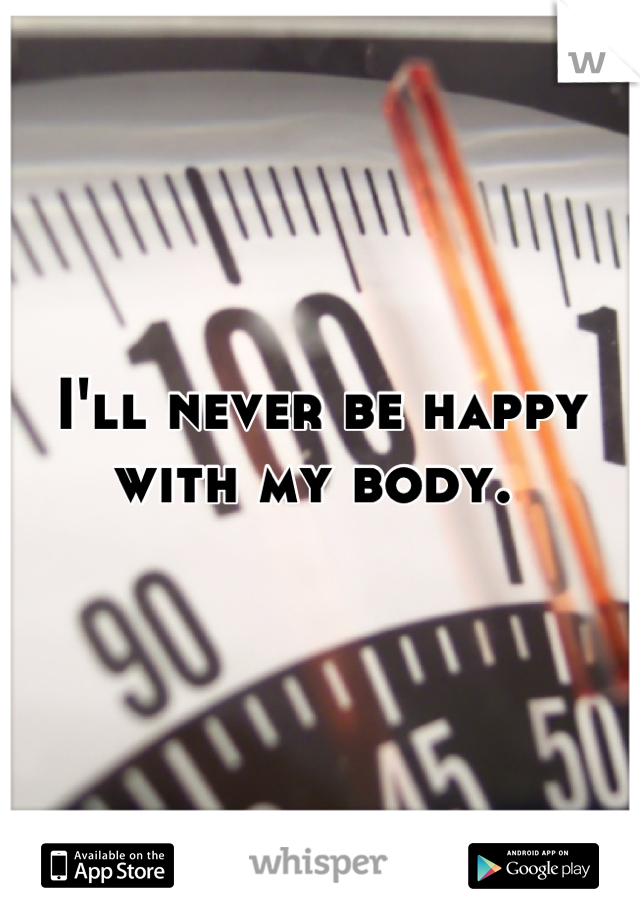 I'll never be happy with my body.
