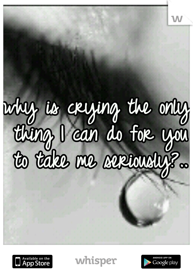 why is crying the only thing I can do for you to take me seriously?..