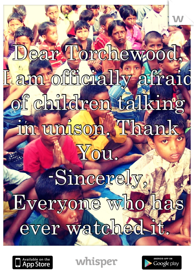 Dear Torchewood,  I am officially afraid of children talking in unison. Thank You. -Sincerely, Everyone who has ever watched it.