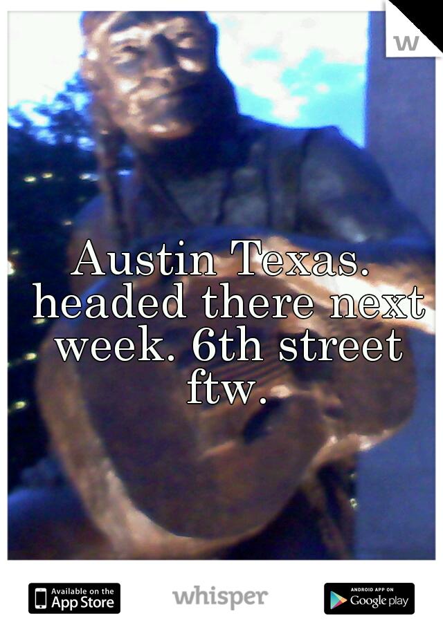 Austin Texas. headed there next week. 6th street ftw.
