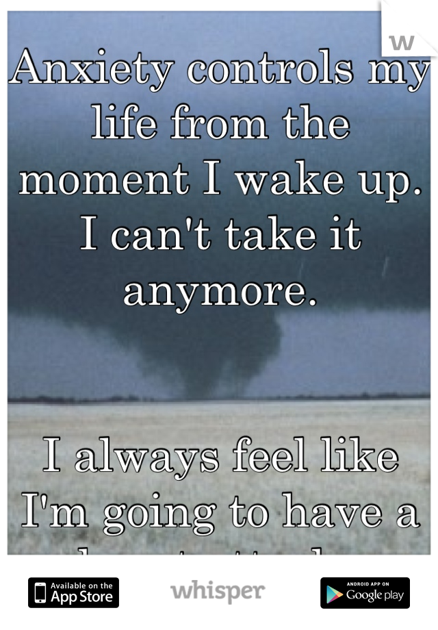 Anxiety controls my life from the moment I wake up. I can't take it anymore.    I always feel like I'm going to have a heart attack.