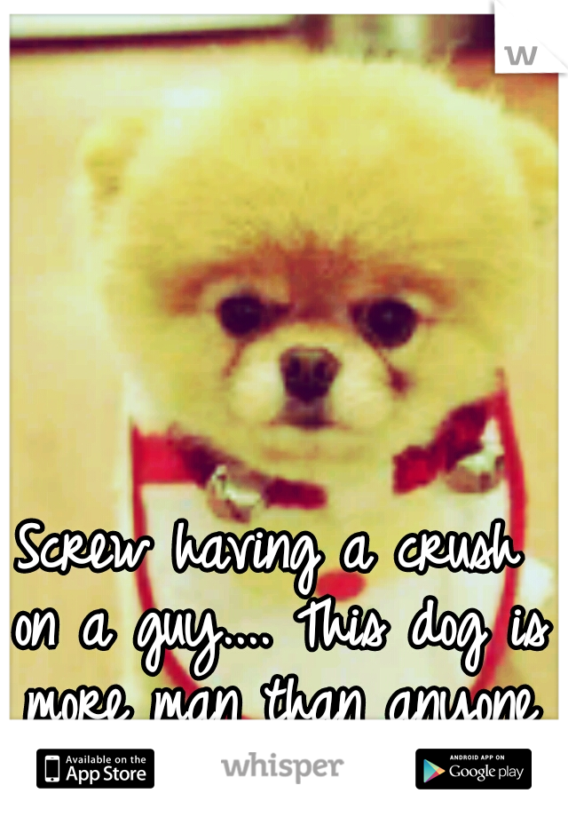 Screw having a crush on a guy.... This dog is more man than anyone here in LA! :D