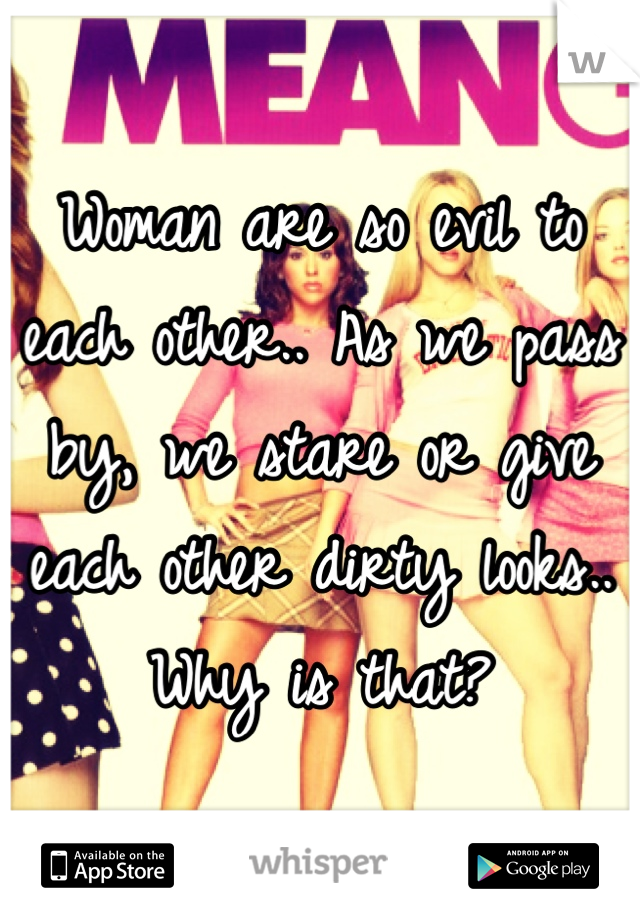 Woman are so evil to each other.. As we pass by, we stare or give each other dirty looks.. Why is that?