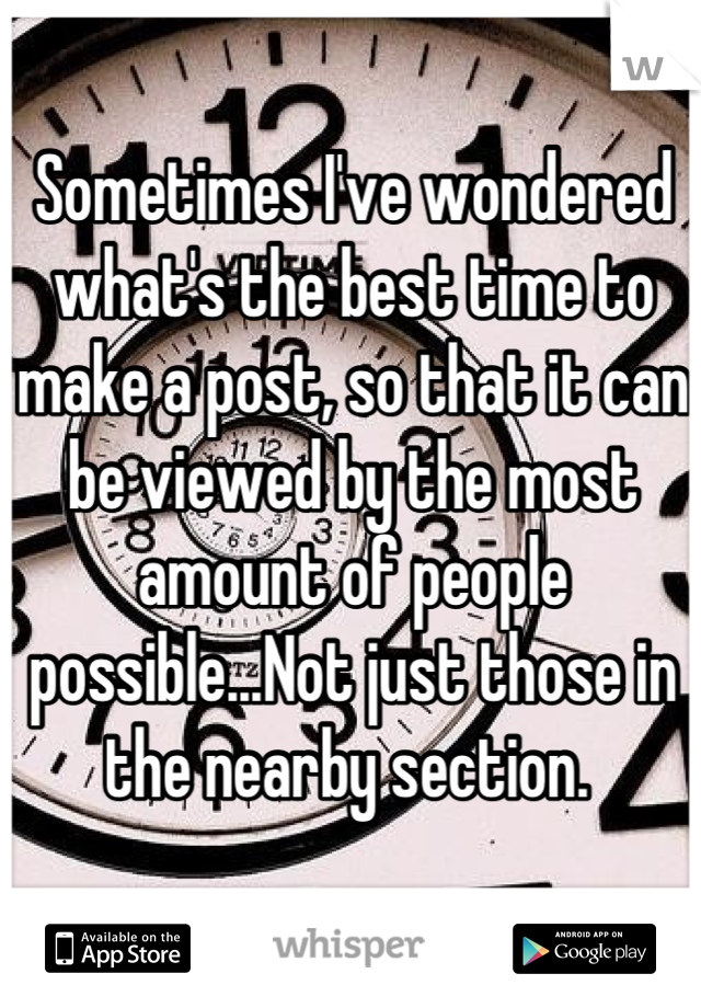 Sometimes I've wondered what's the best time to make a post, so that it can be viewed by the most amount of people possible...Not just those in the nearby section.