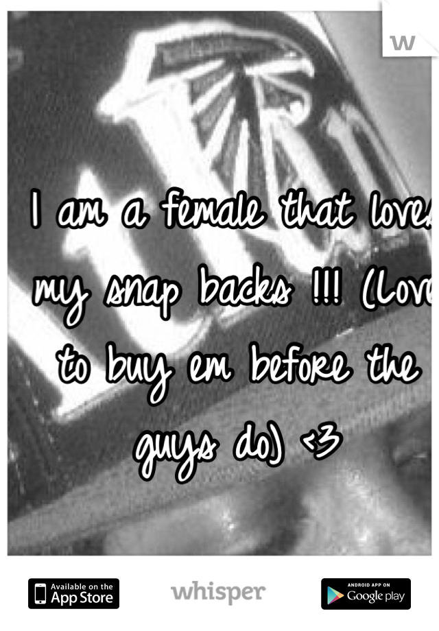 I am a female that loves my snap backs !!! (Love to buy em before the guys do) <3